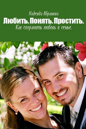 Абрамова А. - Любить. Понять. Простить. Как сохранить любовь в семье (2012) rtf, fb2