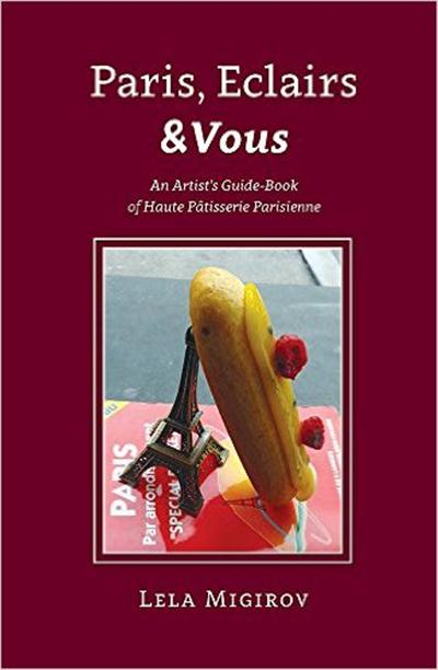 Paris, Eclairs & Vous: An Artist's Guide-Book of Haute PГўtisserie Parisienne